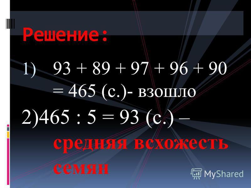1) 93 + 89 + 97 + 96 + 90 = 465 (с.)- взошло 2)465 : 5 = 93 (с.) – средняя всхожесть семян Решение: