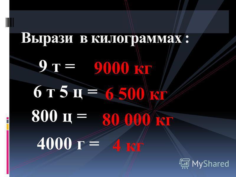 9 т = Вырази в килограммах : 6 т 5 ц = 4000 г = 800 ц = 9000 кг 6 500 кг 80 000 кг 4 кг