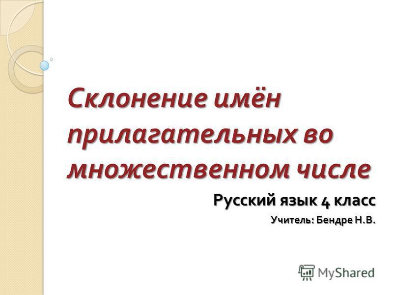 Склонение имён прилагательных во множественном числе Русский язык 4 класс Учитель : Бендре Н. В.