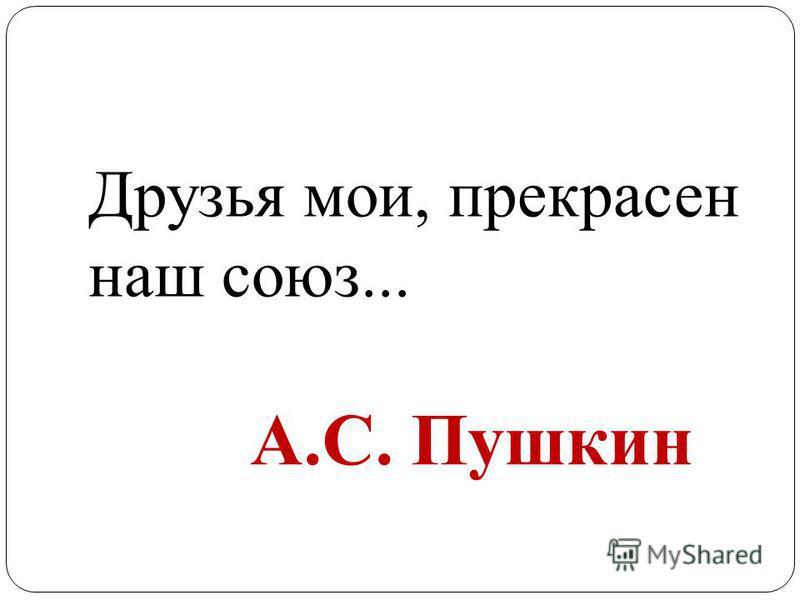 Друзья мои, прекрасен наш союз... А.С. Пушкин