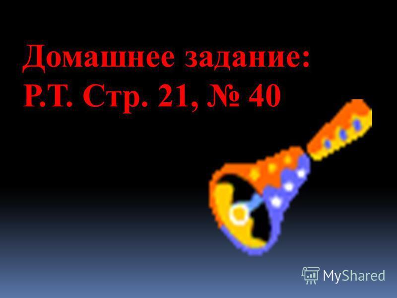 Домашнее задание: Р.Т. Стр. 21, 40