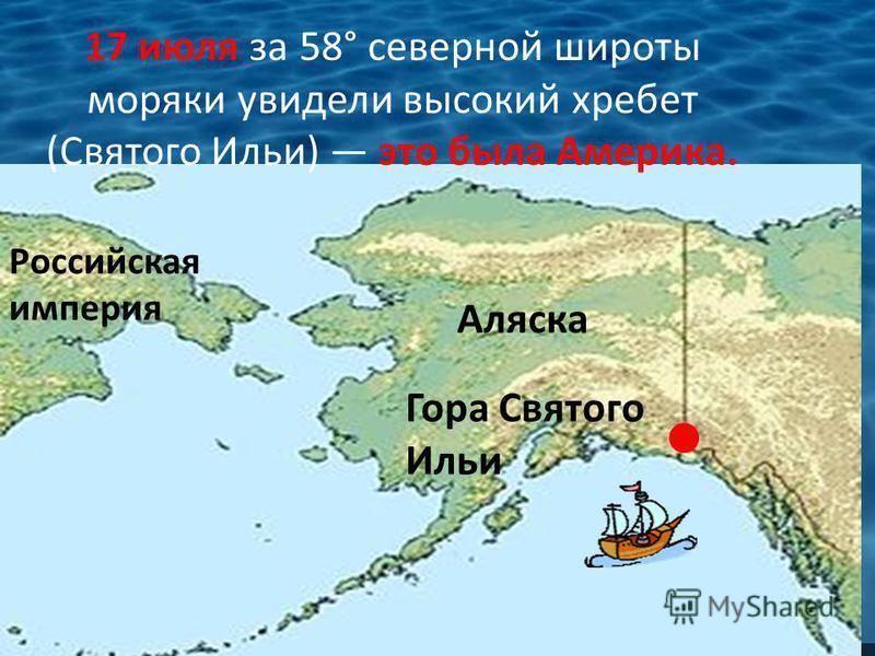 17 июля за 58° северной широты моряки увидели высокий хребет (Святого Ильи) это была Америка. Гора Святого Ильи Российская империя Аляска