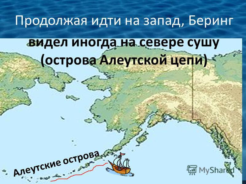 Продолжая идти на запад, Беринг видел иногда на севере сушу (острова Алеутской цепи) Алеутские острова