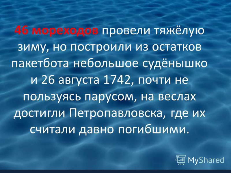 46 мореходов провели тяжёлую зиму, но построили из остатков пакетбота небольшое судёнышко и 26 августа 1742, почти не пользуясь парусом, на веслах достигли Петропавловска, где их считали давно погибшими.