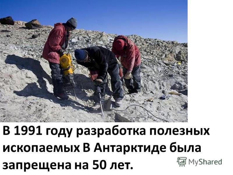 В 1991 году разработка полезных ископаемых В Антарктиде была запрещена на 50 лет.