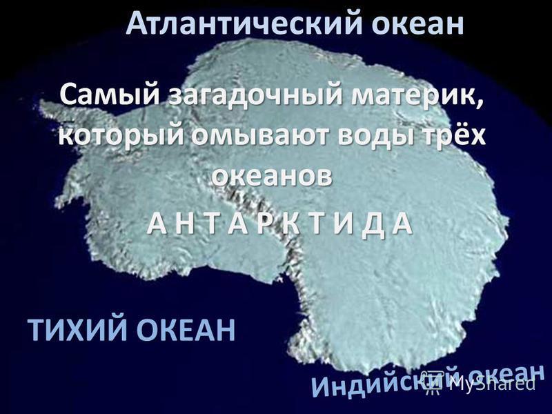 ТИХИЙ ОКЕАН Самый загадочный материк, который омывают воды трёх океанов А Н Т А Р К Т И Д А А Н Т А Р К Т И Д А Индийский океан Атлантический океан