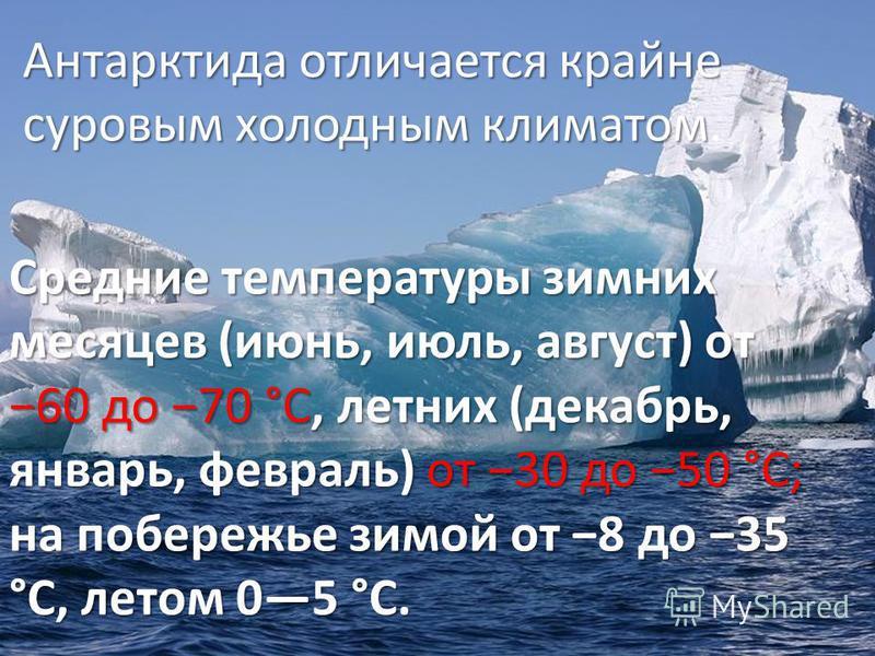 Антарктида отличается крайне суровым холодным климатом Антарктида отличается крайне суровым холодным климатом. Средние температуры зимних месяцев (июнь, июль, август) от 60 до 70 °С, летних (декабрь, январь, февраль) от 30 до 50 °С; на побережье зимо