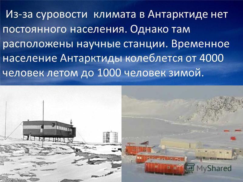 Из-за суровости климата в Антарктиде нет постоянного населения. Однако там расположены научные станции. Временное население Антарктиды колеблется от 4000 человек летом до 1000 человек зимой.