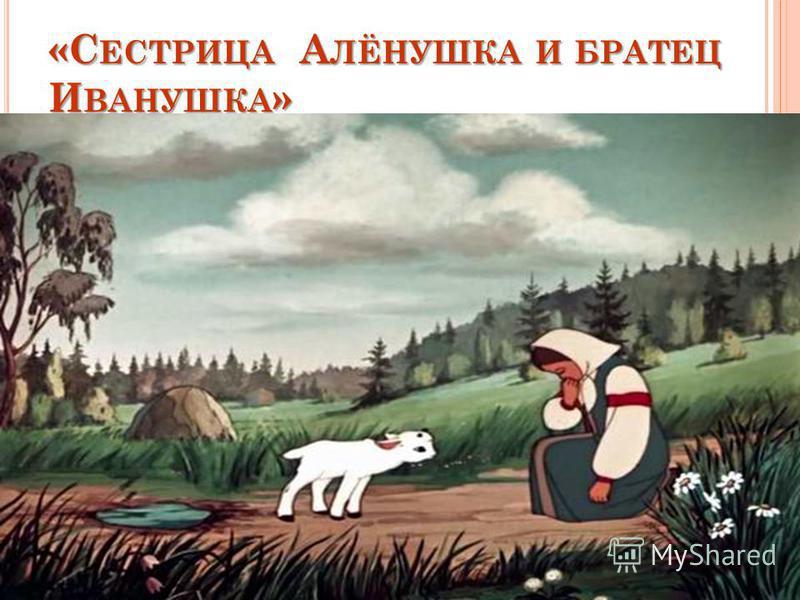 «СЕСТРИЦА АЛЁНУШКА И БРАТЕЦ ИВАНУШКА» «Не послушался Иванушка и напился из козьего копытца. Напился и стал… козлёночком»