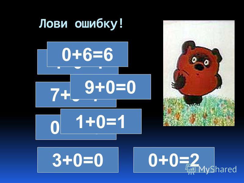 Лови ошибку! 4+0=4 0+6=6 7+0=7 9+0=0 0+2=0 1+0=1 3+0=00+0=2
