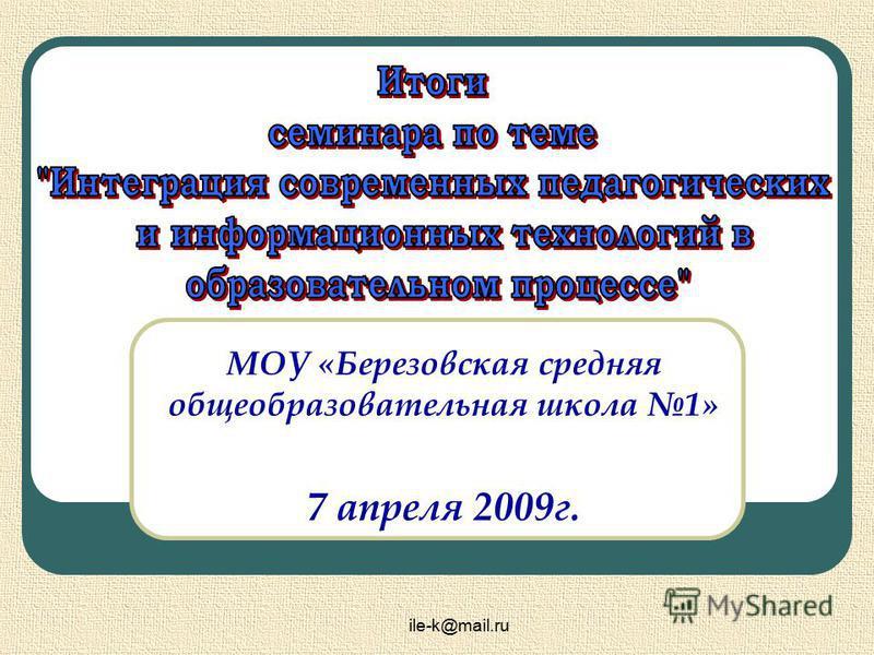 ile-k@mail.ru МОУ «Березовская средняя общеобразовательная школа 1» 7 апреля 2009 г.
