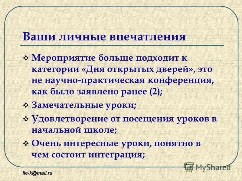 ile-k@mail.ru Ваши личные впечатления Мероприятие больше подходит к категории «Дня открытых дверей», это не научно-практическая конференция, как было заявлено ранее (2); Замечательные уроки; Удовлетворение от посещения уроков в начальной школе; Очень