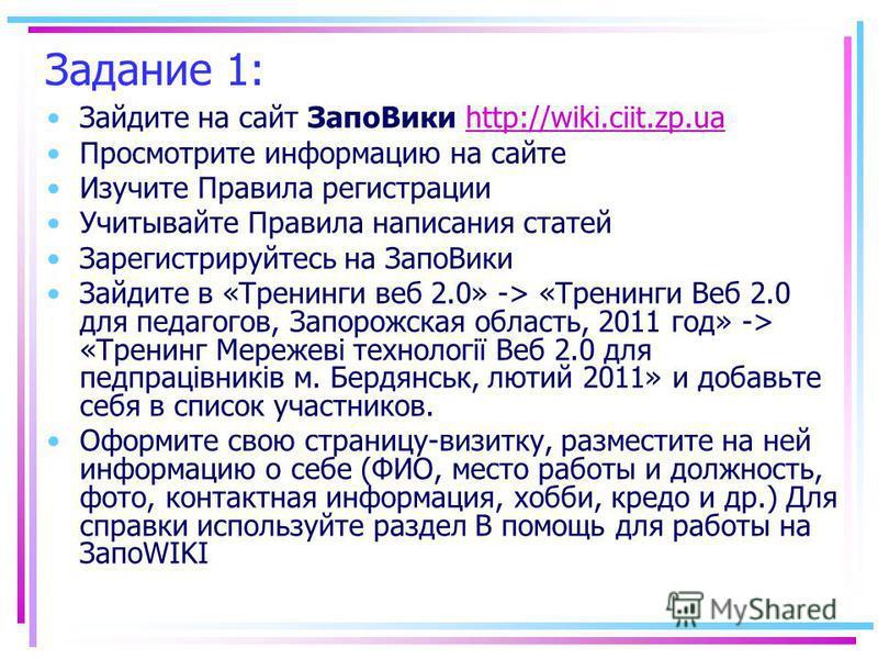 Задание 1: Зайдите на сайт Запо Вики http://wiki.ciit.zp.uahttp://wiki.ciit.zp.ua Просмотрите информацию на сайте Изучите Правила регистрации Учитывайте Правила написания статей Зарегистрируйтесь на Запо Вики Зайдите в «Тренинги веб 2.0» -> «Тренинги