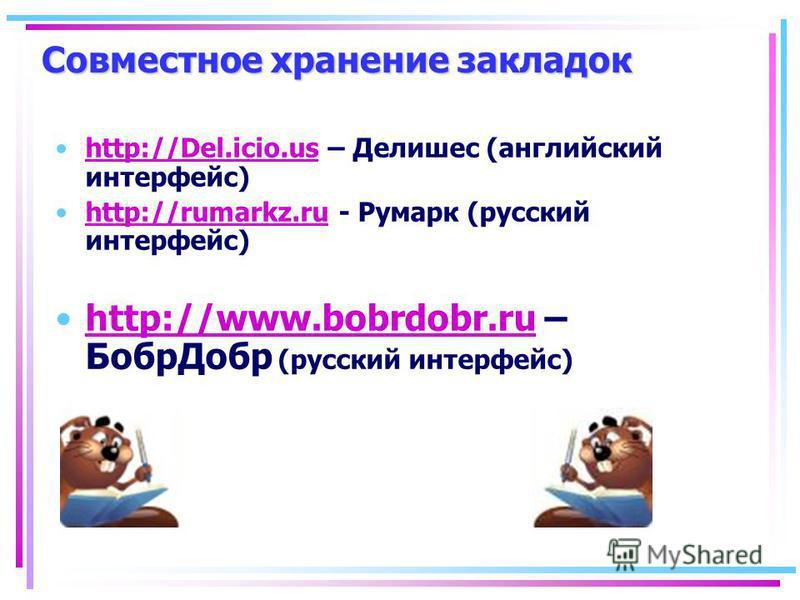 Совместное хранение закладок http://Del.icio.us – Делишес (английский интерфейс)http://Del.icio.us http://rumarkz.ru - Румарк (русский интерфейс)http://rumarkz.ru http://www.bobrdobr.ru – Бобр Добр (русский интерфейс)http://www.bobrdobr.ru
