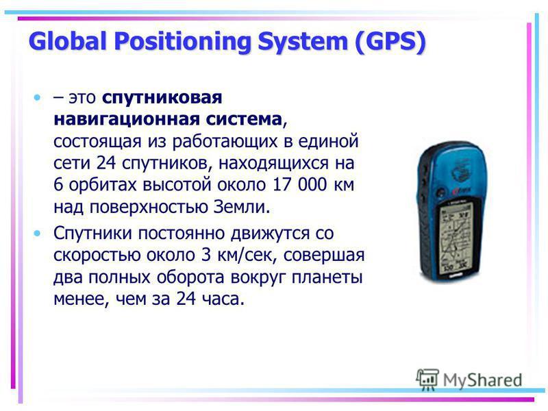 Global Positioning System (GPS) – это спутниковая навигационная система, состоящая из работающих в единой сети 24 спутников, находящихся на 6 орбитах высотой около 17 000 км над поверхностью Земли. Спутники постоянно движутся со скоростью около 3 км/