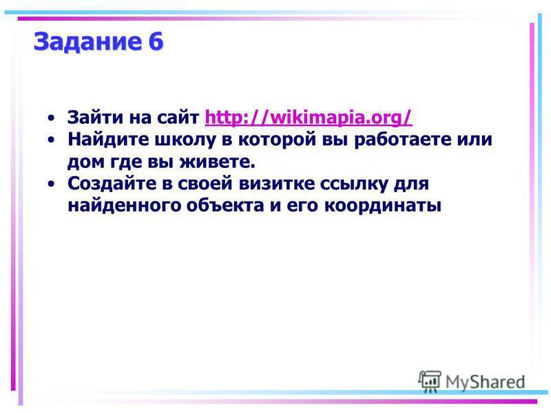 Зайти на сайт http://wikimapia.org/http://wikimapia.org/ Найдите школу в которой вы работаете или дом где вы живете. Создайте в своей визитке ссылку для найденного объекта и его координаты Задание 6