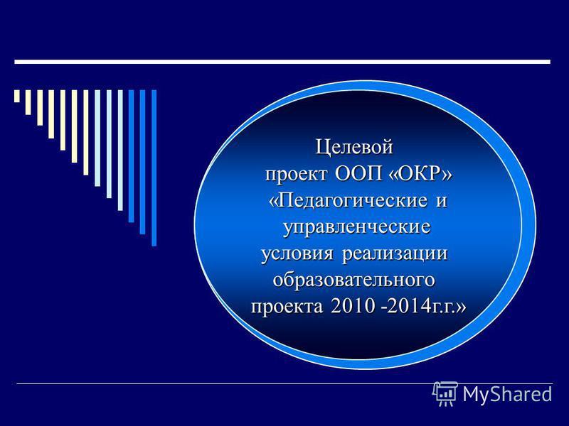 Целевой проект ООП «ОКР» «Педагогические и управленческие управленческие условия реализации образовательнего проекта 2010 -2014 г.г.»