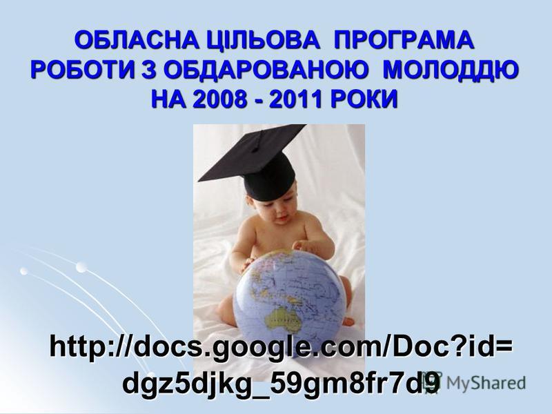 ОБЛАСНА ЦІЛЬОВА ПРОГРАМА РОБОТИ З ОБДАРОВАНОЮ МОЛОДДЮ НА 2008 - 2011 РОКИ http://docs.google.com/Doc?id= dgz5djkg_59gm8fr7d9