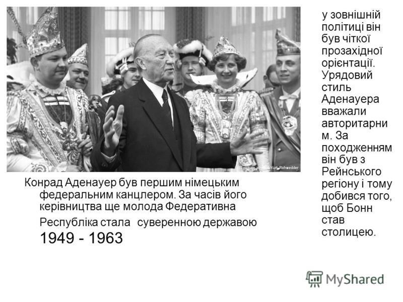Конрад Аденауер був першим німецьким федеральним канцлером. За часів його керівництва ще молода Федеративна Республіка стала суверенною державою 1949 - 1963 у зовнішній політиці він був чіткої прозахідної орієнтації. Урядовий стиль Аденауера вважали