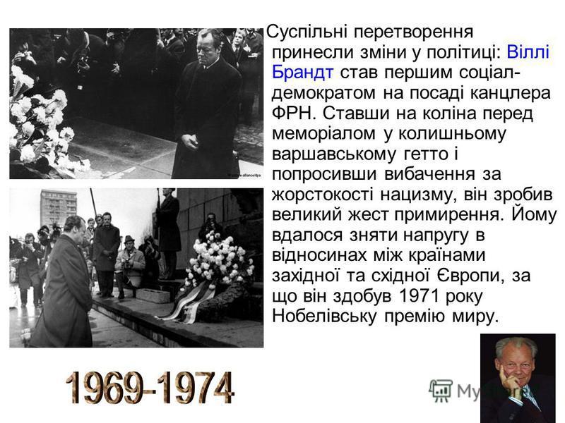 Суспільні перетворення принесли зміни у політиці: Віллі Брандт став першим соціал- демократом на посаді канцлера ФРН. Ставши на коліна перед меморіалом у колишньому варшавському гетто і попросивши вибачення за жорстокості нацизму, він зробив великий