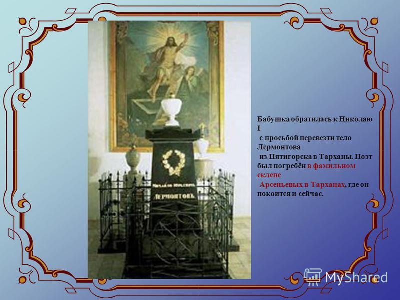 Бабушка обратилась к Николаю І с просьбой перевезти тело Лермонтова из Пятигорска в Тарханы. Поэт был погребён в фамильном склепе Арсеньевых в Тарханах, где он покоится и сейчас.