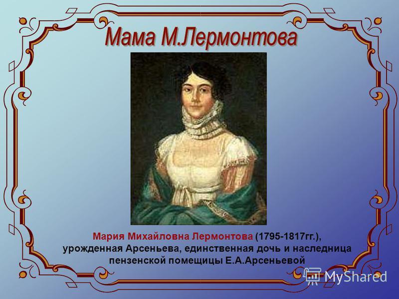 Мария Михайловна Лермонтова (1795-1817 гг.), урожденная Арсеньева, единственная дочь и наследница пензенской помещицы Е.А.Арсеньевой