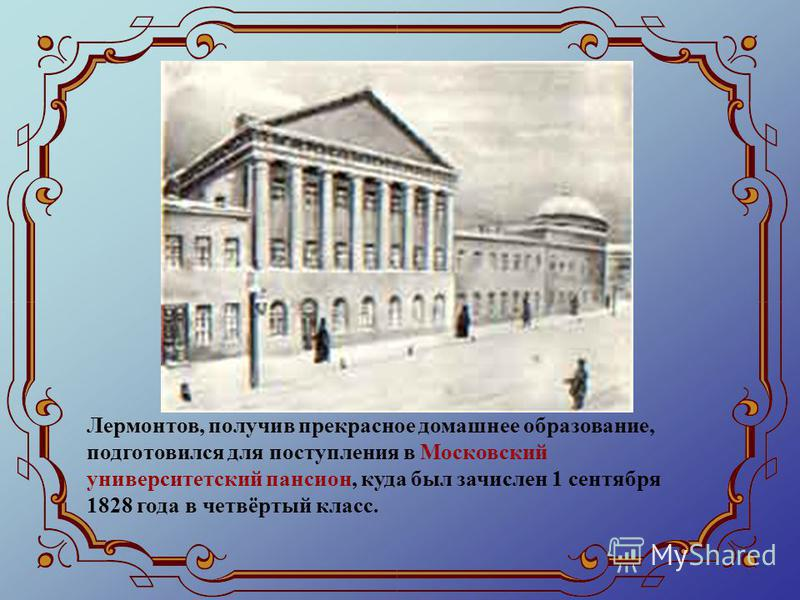 Лермонтов, получив прекрасное домашнее образование, подготовился для поступления в Московский университетский пансион, куда был зачислен 1 сентября 1828 года в четвёртый класс.
