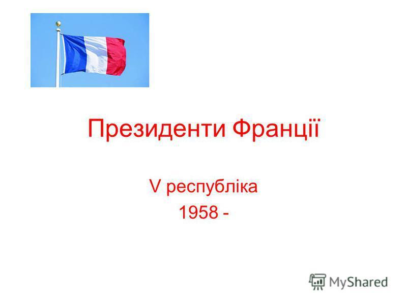 Президенти Франції V республіка 1958 -