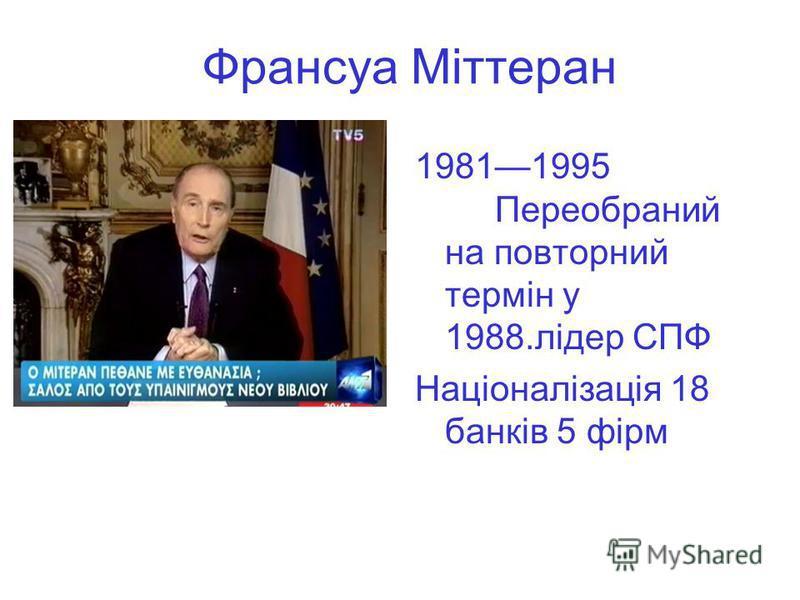 Франсуа Міттеран 19811995 Переобраний на повторний термін у 1988.лідер СПФ Націоналізація 18 банків 5 фірм