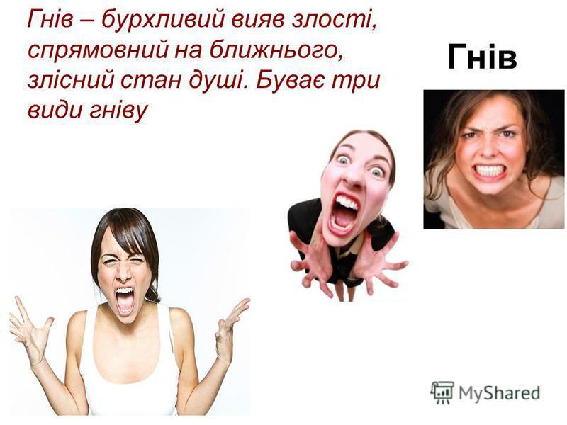 Гнів Гнів – бурхливий вияв злості, спрямовний на ближнього, злісний стан душі. Буває три види гніву