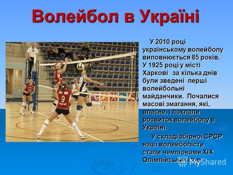 Волейбол в Україні У 2010 році українському волейболу виповнюється 85 років. У 1925 році у місті Харкові за кілька днів були зведені перші волейбольні майданчики. Почалися масові змагання, які, власне, і поклали розвиток волейболу в Україні. У 2010 р