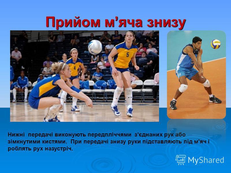 Прийом мяча знизу Нижні передачі виконують передпліччями з'єднаних рук або зімкнутими кистями. При передачі знизу руки підставляють під м'яч і роблять рух назустріч.