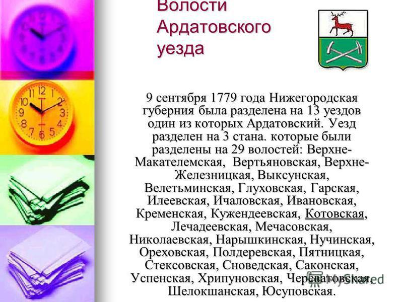 Волости Ардатовского уезда 9 сентября 1779 года Нижегородская губерния была разделена на 13 уездов один из которых Ардатовский. Уезд разделен на 3 стана. которые были разделены на 29 волостей: Верхне- Макателемская, Вертьяновская, Верхне- Железницкая