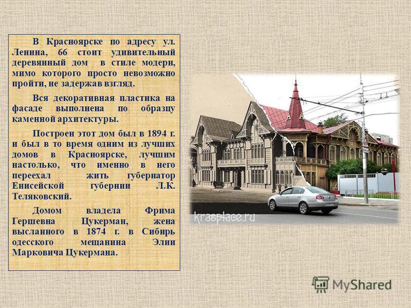 В Красноярске по адресу ул. Ленина, 66 стоит удивительный деревянный дом в стиле модерн, мимо которого просто невозможно пройти, не задержав взгляд. Вся декоративная пластика на фасаде выполнена по образцу каменной архитектуры. Построен этот дом был