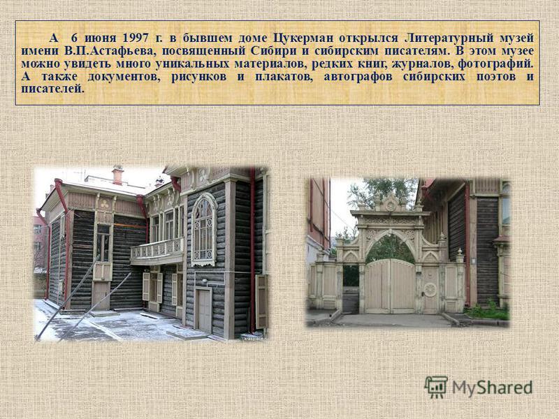 А 6 июня 1997 г. в бывшем доме Цукерман открылся Литературный музей имени В.П.Астафьева, посвященный Сибири и сибирским писателям. В этом музее можно увидеть много уникальных материалов, редких книг, журналов, фотографий. А также документов, рисунков