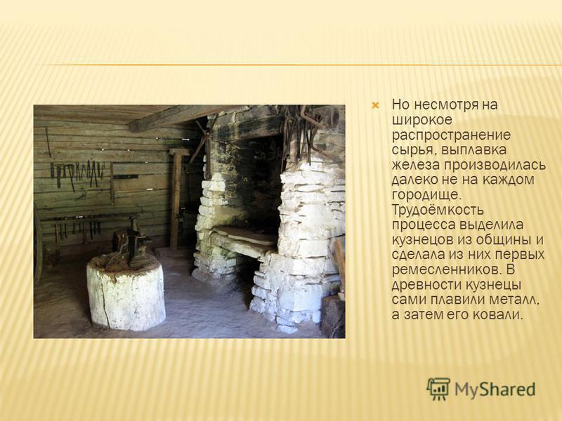 В XI веке металлургическое производство уже имело большое распространение и в городе, и в деревне. Русские княжества располагались в зоне рудных месторождений, и кузнецы почти повсеместно были обеспечены сырьём.