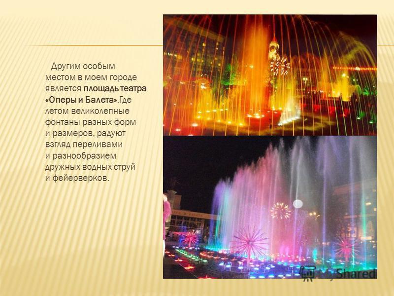 Другим особым местом в моем городе является площадь театра «Оперы и Балета».Где летом великолепные фонтаны разных форм и размеров, радуют взгляд переливами и разнообразием дружных водных струй и фейерверков.