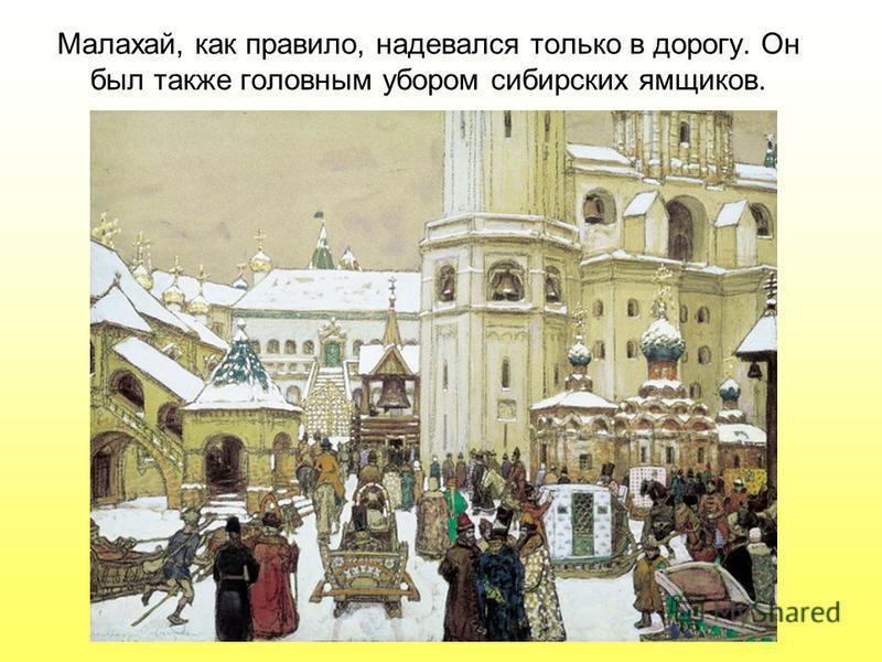 Малахай, как правило, надевался только в дорогу. Он был также головным убором сибирских ямщиков.