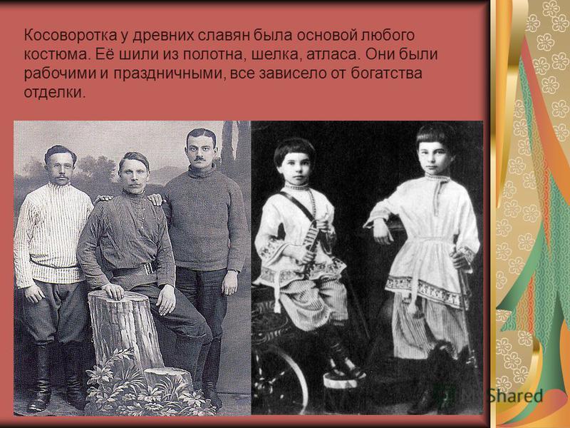 Косоворотка у древних славян была основой любого костюма. Её шили из полотна, шелка, атласа. Они были рабочими и праздничными, все зависело от богатства отделки.