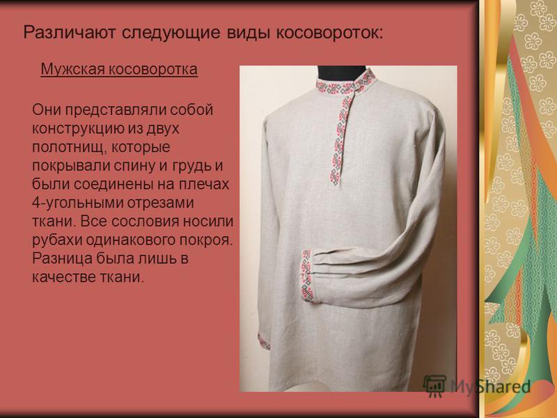 Мужская косоворотка Они представляли собой конструкцию из двух полотнищ, которые покрывали спину и грудь и были соединены на плечах 4-угольными отрезами ткани. Все сословия носили рубахи одинакового покроя. Разница была лишь в качестве ткани. Различа