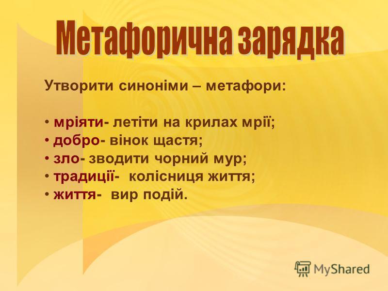 Утворити синоніми – метафори: мріяти- летіти на крилах мрії; добро- вінок щастя; зло- зводити чорний мур; традиції- колісниця життя; життя- вир подій.