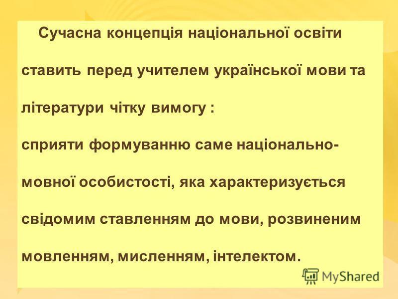 Сучасна концепція національної освіти ставить перед учителем української мови та літератури чітку вимогу : сприяти формуванню саме національно- мовної особистості, яка характеризується свідомим ставленням до мови, розвиненим мовленням, мисленням, інт