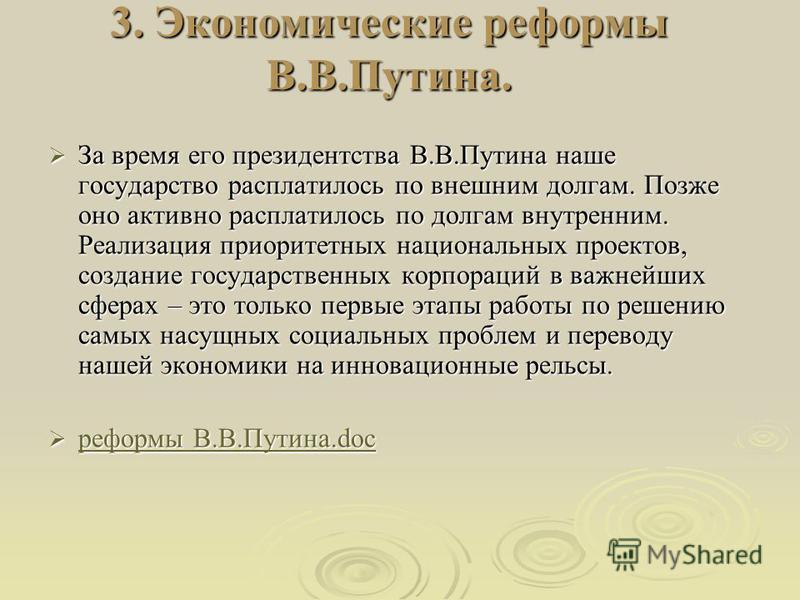 3. Экономические реформы В.В.Путина. За время его президентства В.В.Путина наше государство расплатилось по внешним долгам. Позже оно активно расплатилось по долгам внутренним. Реализация приоритетных национальных проектов, создание государственных к
