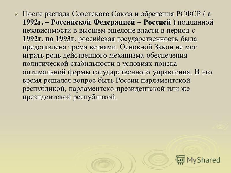 После распада Советского Союза и обретения РСФСР ( с 1992 г. – Российской Федерацией – Россией ) подлинной независимости в высшем эшелоне власти в период с 1992 г. по 1993 г. российская государственность была представлена тремя ветвями. Основной Зако