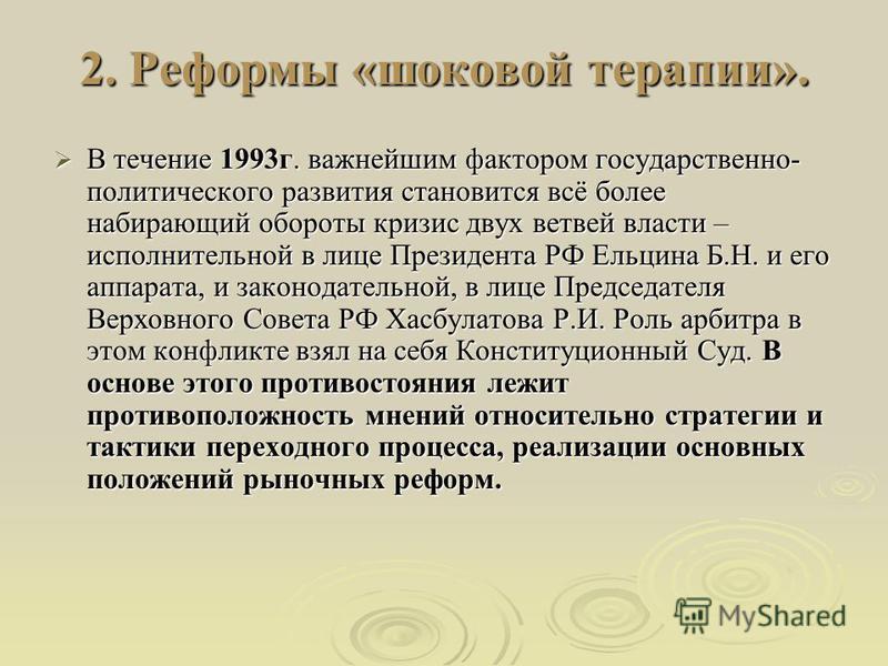 2. Реформы «шоковой терапии». В течение 1993 г. важнейшим фактором государственно- политического развития становится всё более набирающий обороты кризис двух ветвей власти – исполнительной в лице Президента РФ Ельцина Б.Н. и его аппарата, и законодат
