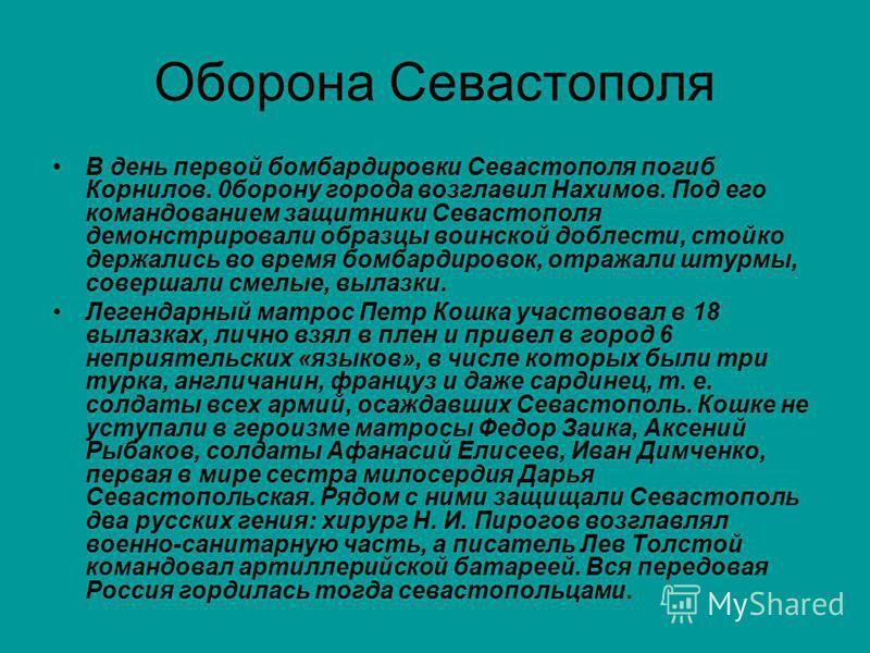 Оборона Севастополя В день первой бомбардировки Севастополя погиб Корнилов. 0 борону города возглавил Нахимов. Под его командованием защитники Севастополя демонстрировали образцы воинской доблести, стойко держались во время бомбардировок, отражали шт