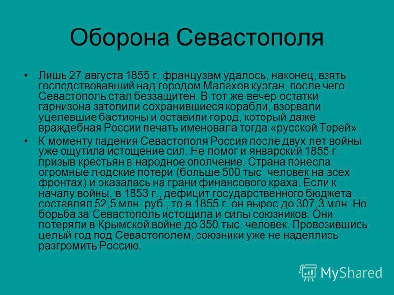 Оборона Севастополя Лишь 27 августа 1855 г. французам удалось, наконец, взять господствовавший над городом Малахов курган, после чего Севастополь стал беззащитен. В тот же вечер остатки гарнизона затопили сохранившиеся корабли, взорвали уцелевшие бас