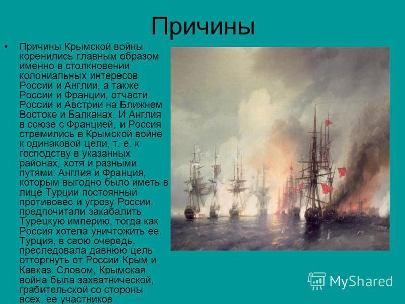 Причины Причины Крымской войны коренились главным образом именно в столкновении колониальных интересов России и Англии, а также России и Франции, отчасти России и Австрии на Ближнем Востоке и Балканах. И Англия в союзе с Францией, и Россия стремились
