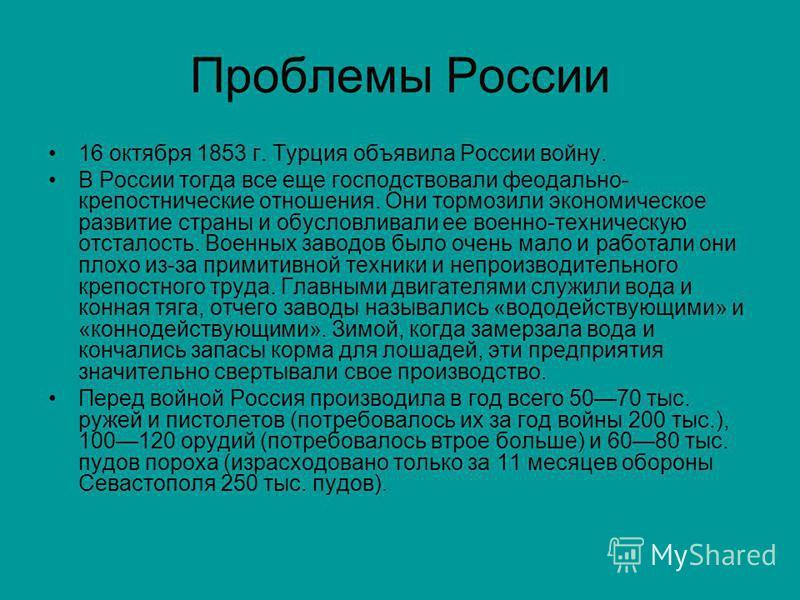 Проблемы России 16 октября 1853 г. Турция объявила России войну. В России тогда все еще господствовали феодально- крепостнические отношения. Они тормозили экономическое развитие страны и обусловливали ее военно-техническую отсталость. Военных заводов