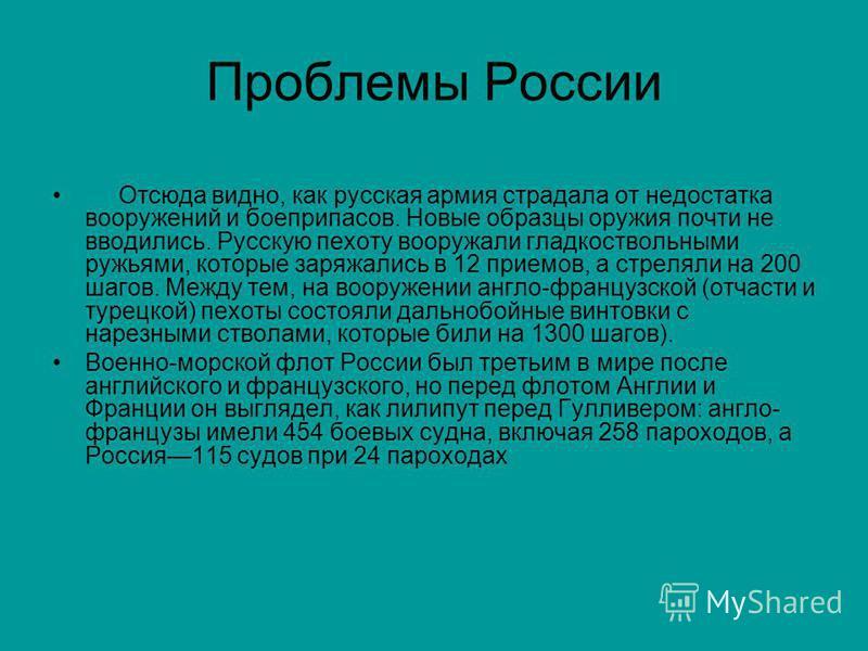 Проблемы России Отсюда видно, как русская армия страдала от недостатка вооружений и боеприпасов. Новые образцы оружия почти не вводились. Русскую пехоту вооружали гладкоствольными ружьями, которые заряжались в 12 приемов, а стреляли на 200 шагов. Ме